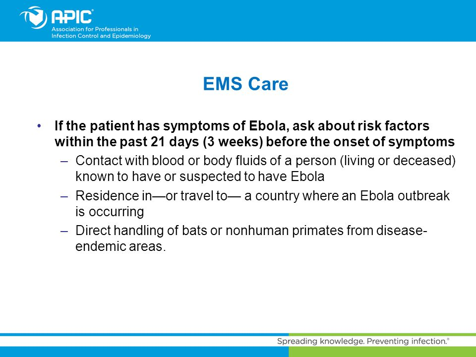 EMS Care If the patient has symptoms of Ebola, ask about risk factors within the past 21 days (3 weeks) before the onset of symptoms –Contact with blo