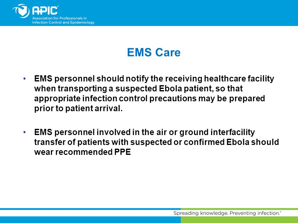 EMS Care EMS personnel should notify the receiving healthcare facility when transporting a suspected Ebola patient, so that appropriate infection cont