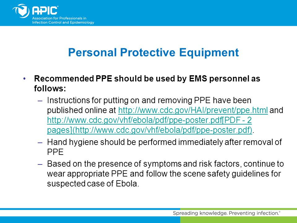 Personal Protective Equipment Recommended PPE should be used by EMS personnel as follows: –Instructions for putting on and removing PPE have been publ