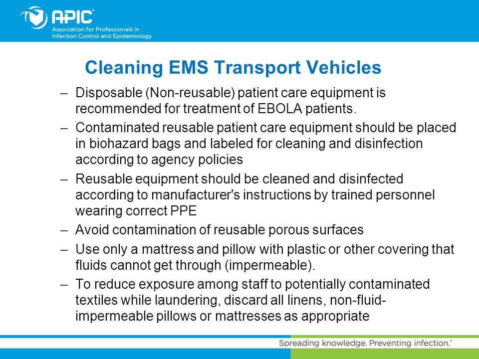 Cleaning EMS Transport Vehicles –Disposable (Non-reusable) patient care equipment is recommended for treatment of EBOLA patients. –Contaminated reusab