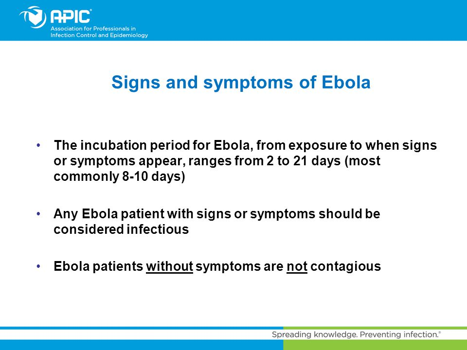 Signs and symptoms of Ebola The incubation period for Ebola, from exposure to when signs or symptoms appear, ranges from 2 to 21 days (most commonly 8
