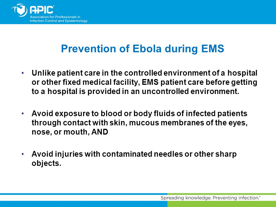 Prevention of Ebola during EMS Unlike patient care in the controlled environment of a hospital or other fixed medical facility, EMS patient care befor