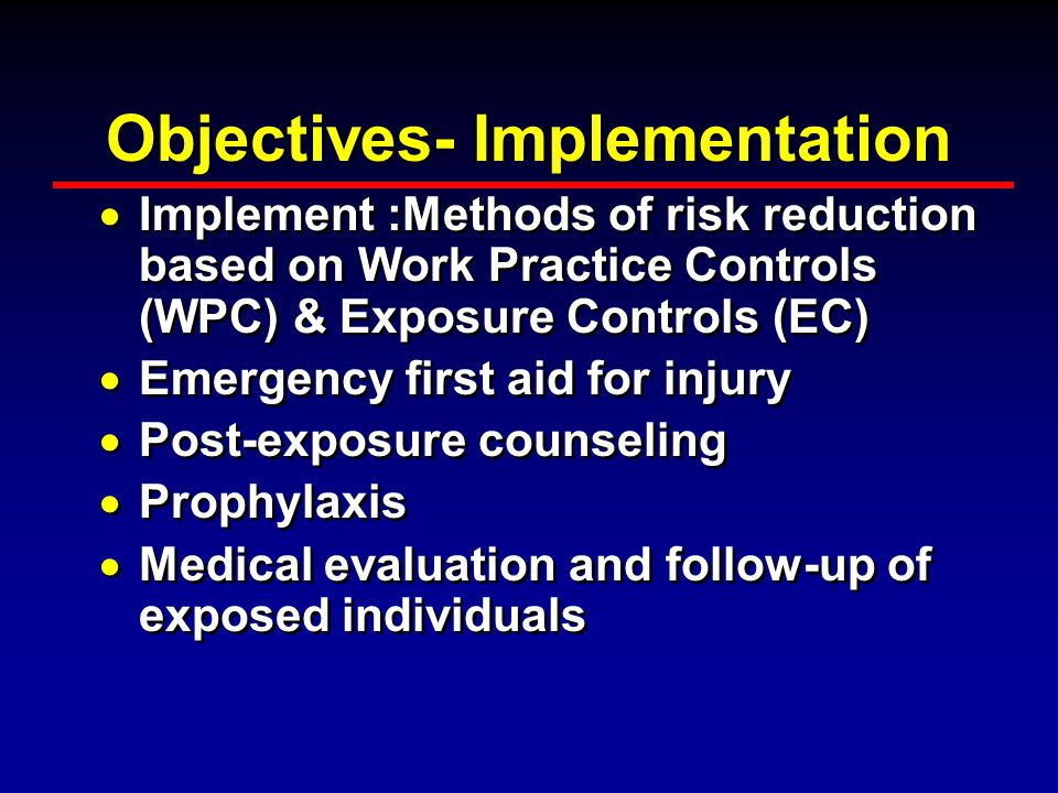 Objectives- Implementation  Implement :Methods of risk reduction based on Work Practice Controls (WPC) & Exposure Controls (EC)  Emergency first aid for injury  Post-exposure counseling  Prophylaxis  Medical evaluation and follow-up of exposed individuals  Implement :Methods of risk reduction based on Work Practice Controls (WPC) & Exposure Controls (EC)  Emergency first aid for injury  Post-exposure counseling  Prophylaxis  Medical evaluation and follow-up of exposed individuals