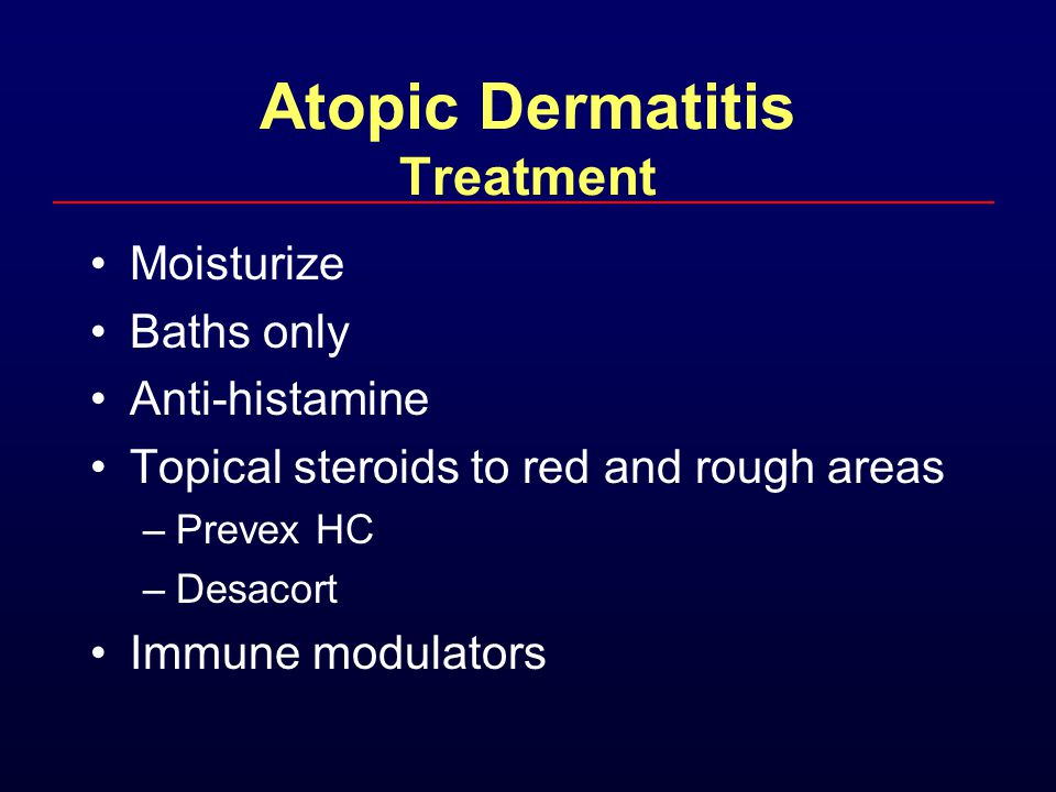 Atopic Dermatitis Treatment Moisturize Baths only Anti-histamine Topical steroids to red and rough areas –Prevex HC –Desacort Immune modulators