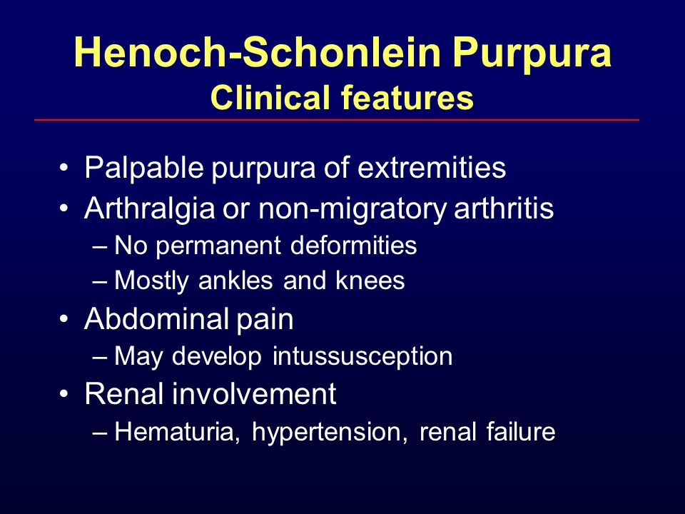 Henoch-Schonlein Purpura Clinical features Palpable purpura of extremities Arthralgia or non-migratory arthritis –No permanent deformities –Mostly ank