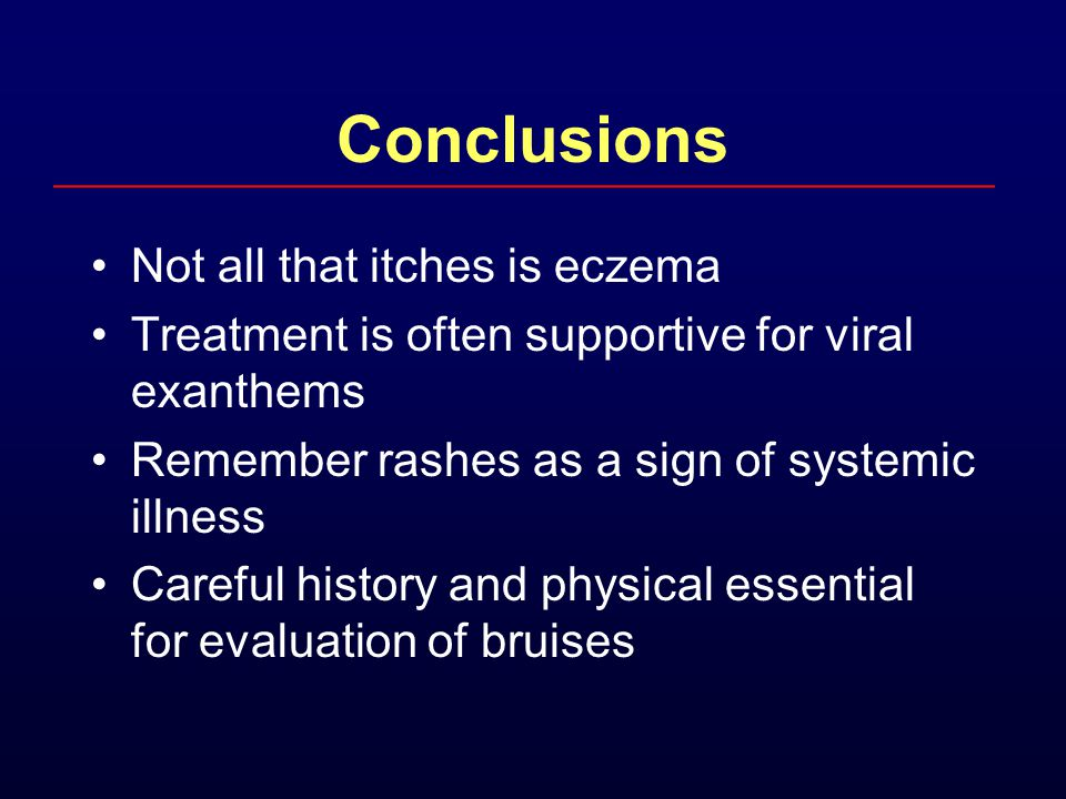 Conclusions Not all that itches is eczema Treatment is often supportive for viral exanthems Remember rashes as a sign of systemic illness Careful hist