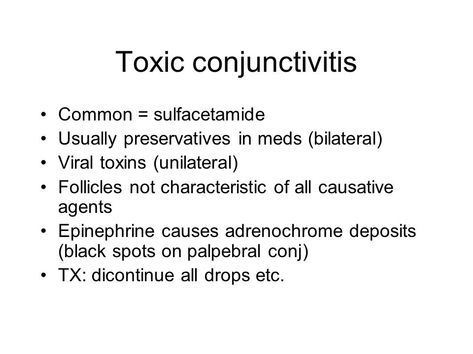 Toxic conjunctivitis Common = sulfacetamide Usually preservatives in meds (bilateral) Viral toxins (unilateral) Follicles not characteristic of all ca