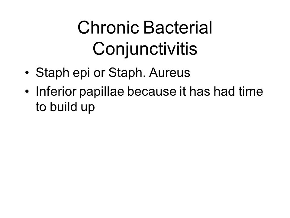 Chronic Bacterial Conjunctivitis Staph epi or Staph. Aureus Inferior papillae because it has had time to build up