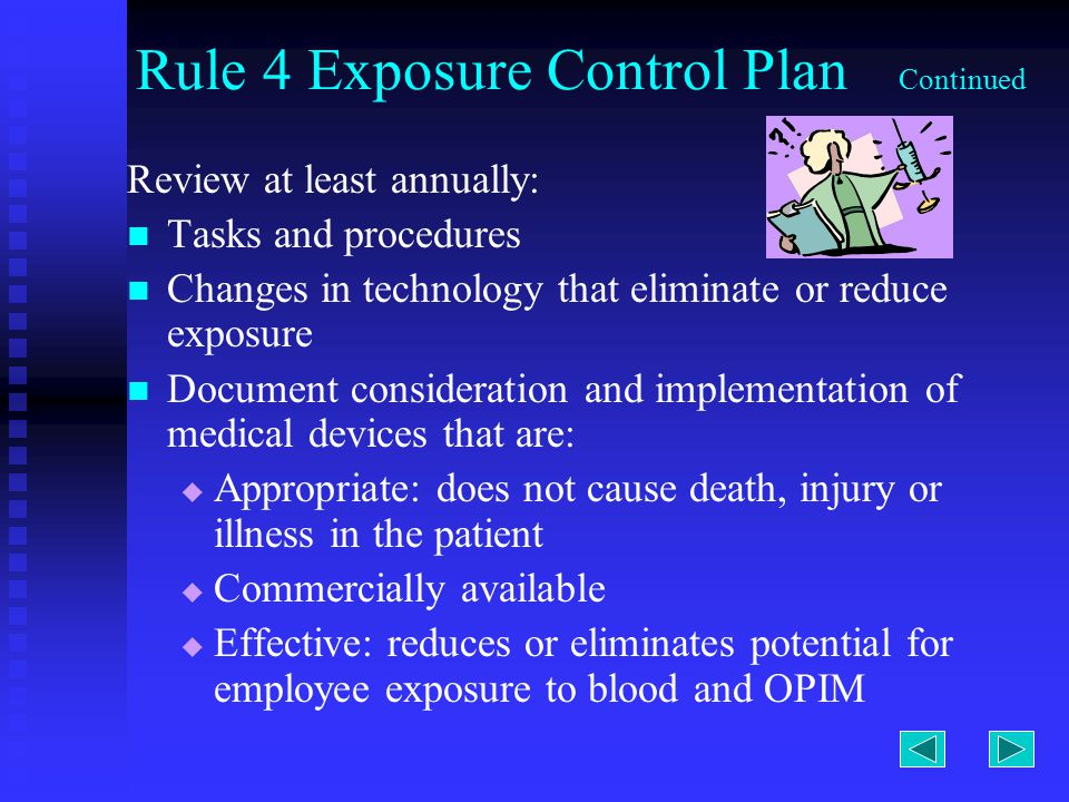 Rule 4 Exposure Control Plan Continued Review at least annually: Tasks and procedures Changes in technology that eliminate or reduce exposure Document consideration and implementation of medical devices that are:   Appropriate: does not cause death, injury or illness in the patient   Commercially available   Effective: reduces or eliminates potential for employee exposure to blood and OPIM