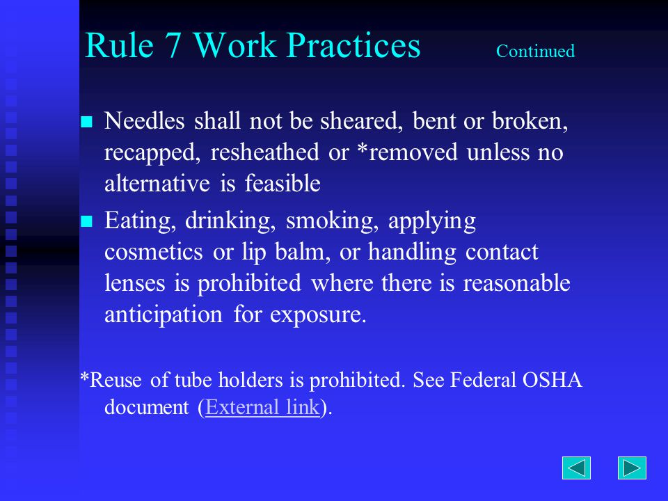 Rule 7 Work Practices Continued Needles shall not be sheared, bent or broken, recapped, resheathed or *removed unless no alternative is feasible Eating, drinking, smoking, applying cosmetics or lip balm, or handling contact lenses is prohibited where there is reasonable anticipation for exposure.