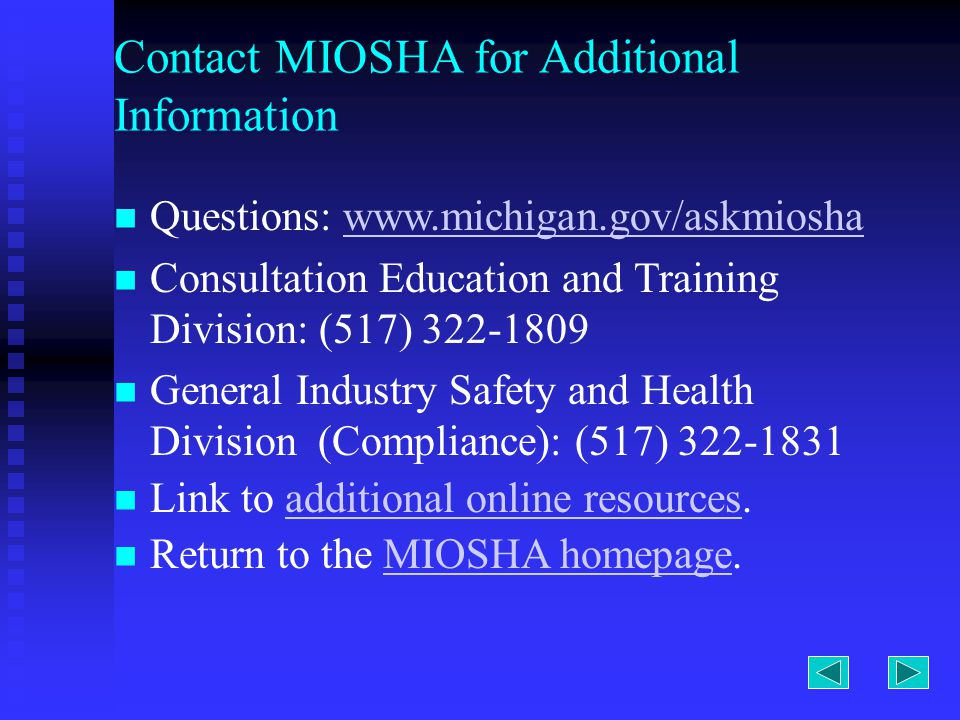 Contact MIOSHA for Additional Information Questions:   Consultation Education and Training Division: (517) General Industry Safety and Health Division (Compliance): (517) Link to additional online resources.additional online resources Return to the MIOSHA homepage.MIOSHA homepage