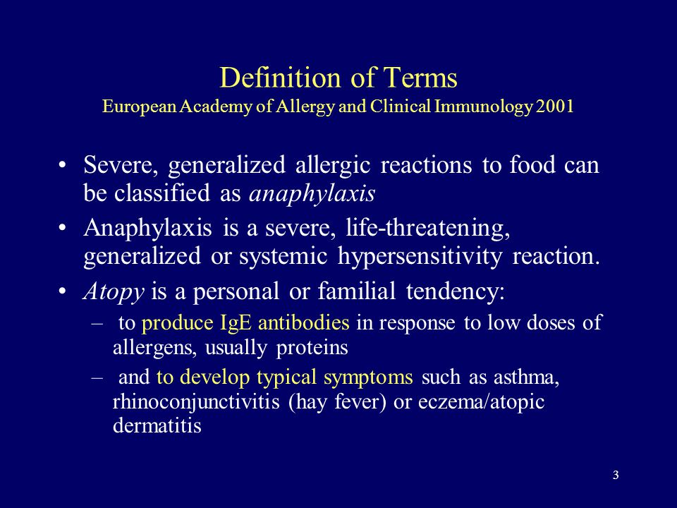 3 Definition of Terms European Academy of Allergy and Clinical Immunology 2001 Severe, generalized allergic reactions to food can be classified as anaphylaxis Anaphylaxis is a severe, life-threatening, generalized or systemic hypersensitivity reaction.