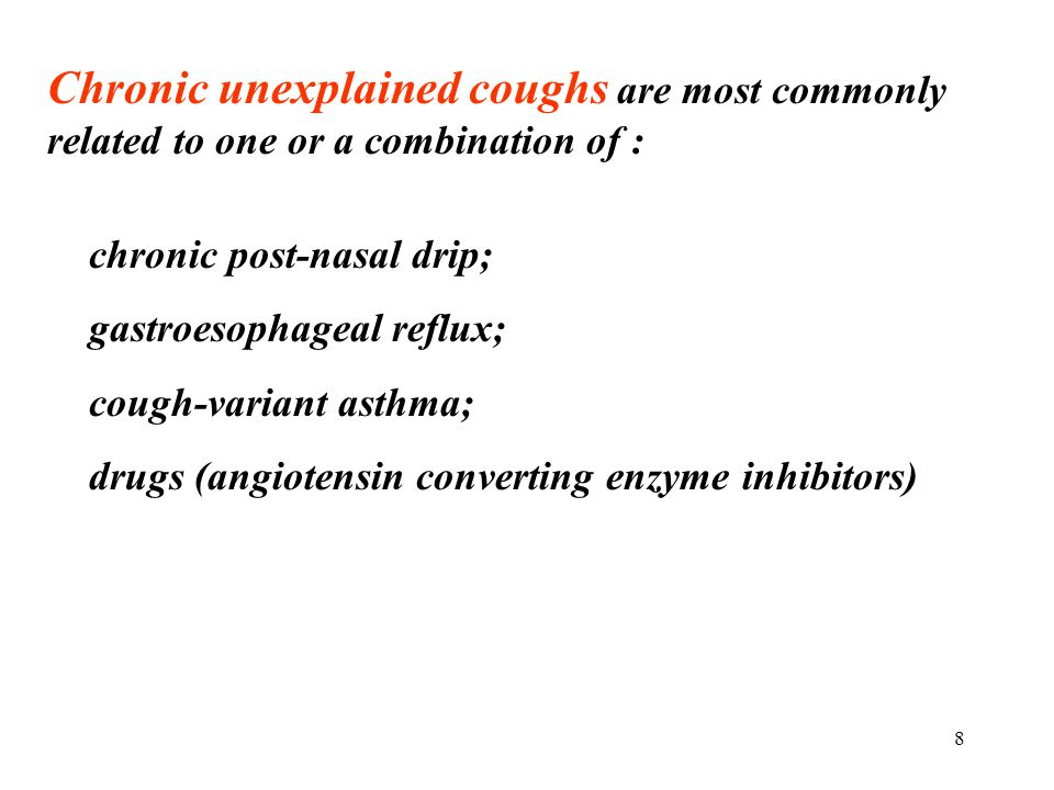 8 Chronic unexplained coughs are most commonly related to one or a combination of : chronic post-nasal drip; gastroesophageal reflux; cough-variant as