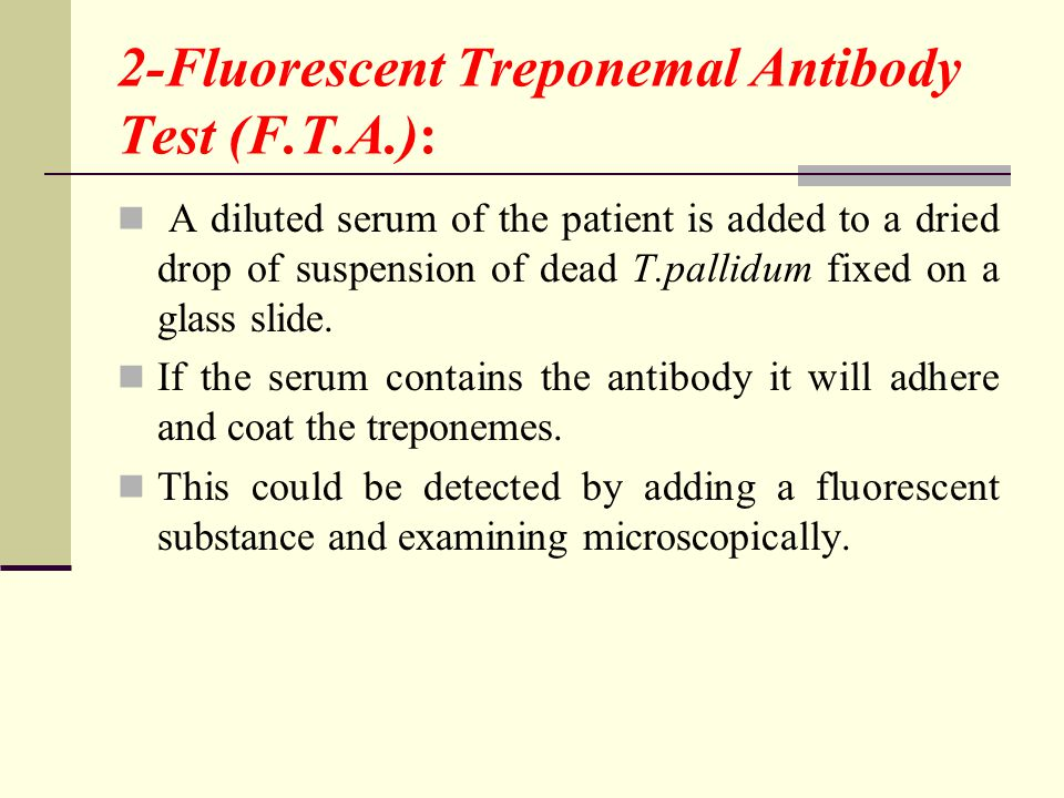 2-Fluorescent Treponemal Antibody Test (F.T.A.): A diluted serum of the patient is added to a dried drop of suspension of dead T.pallidum fixed on a glass slide.