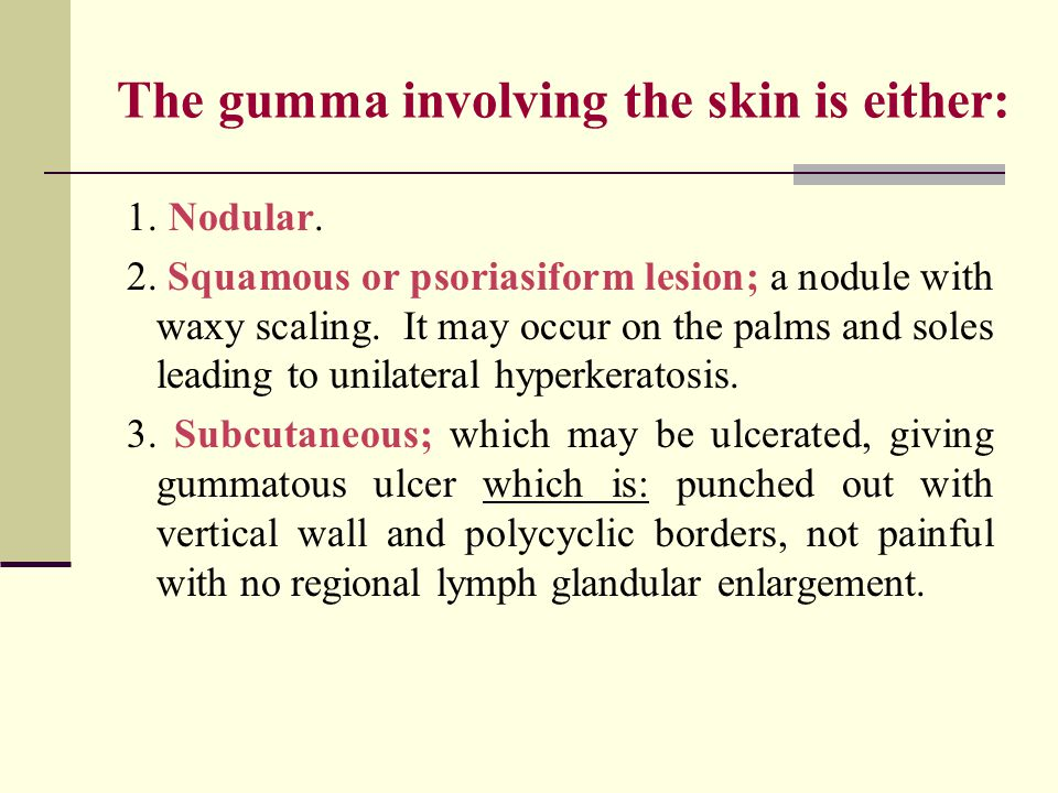 The gumma involving the skin is either: 1. Nodular.