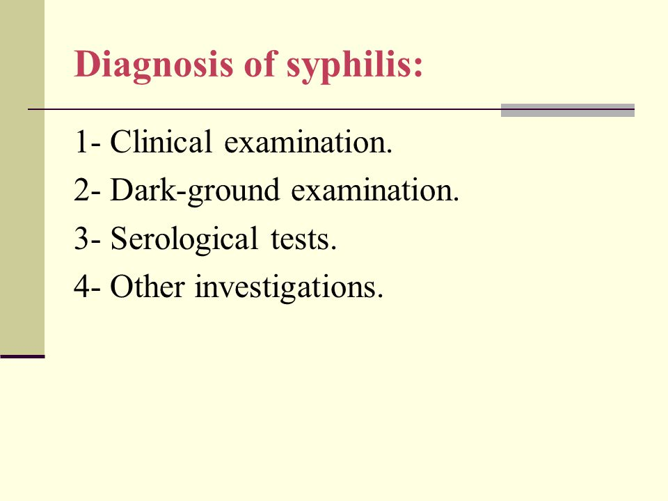 Diagnosis of syphilis: 1- Clinical examination. 2- Dark-ground examination. 3- Serological tests. 4- Other investigations.