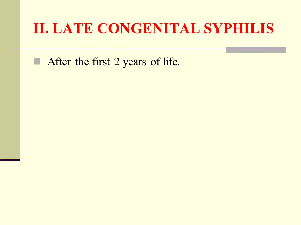 II. LATE CONGENITAL SYPHILIS After the first 2 years of life.