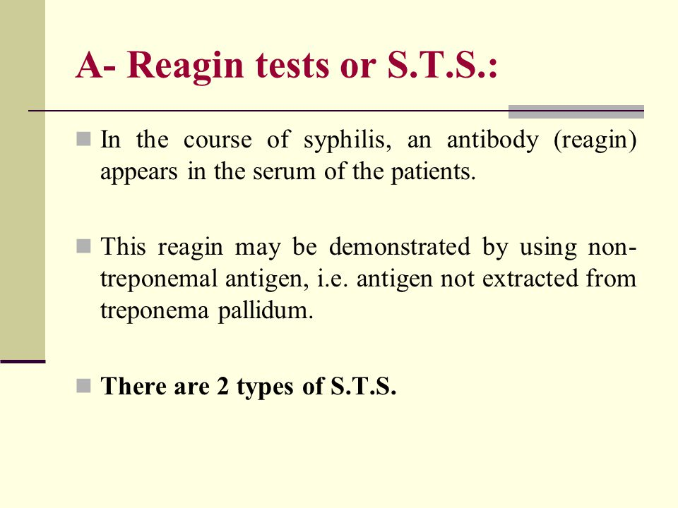 A- Reagin tests or S.T.S.: In the course of syphilis, an antibody (reagin) appears in the serum of the patients.