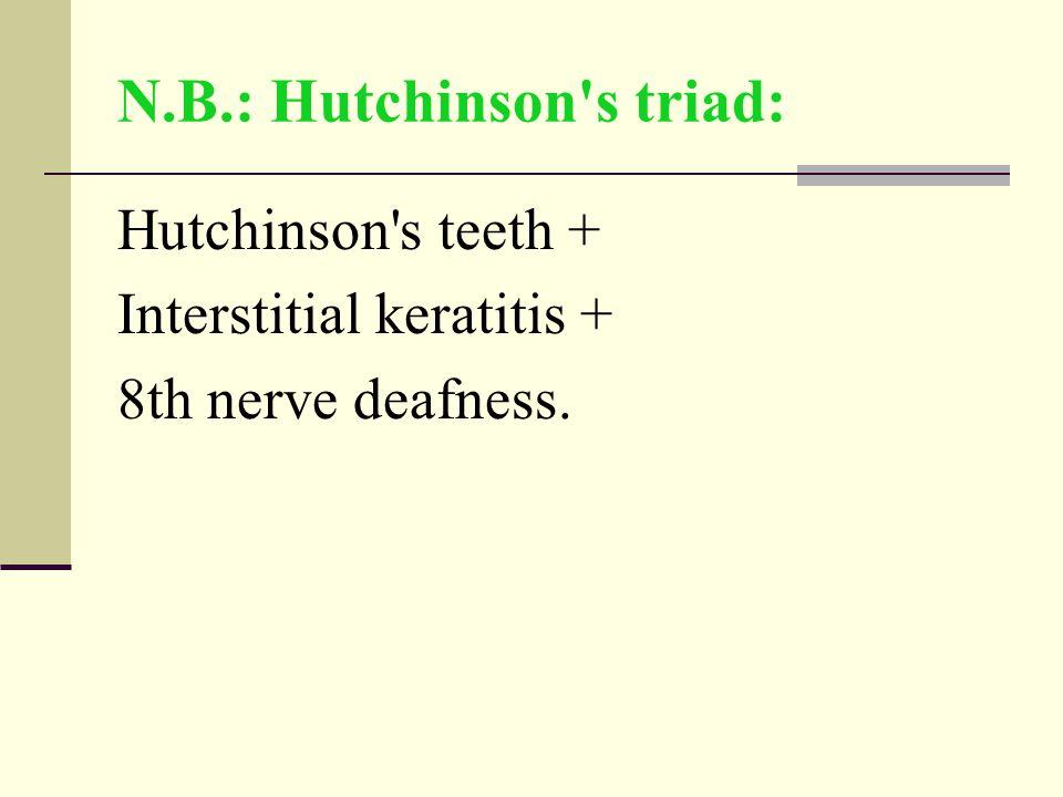 N.B.: Hutchinson s triad: Hutchinson s teeth + Interstitial keratitis + 8th nerve deafness.