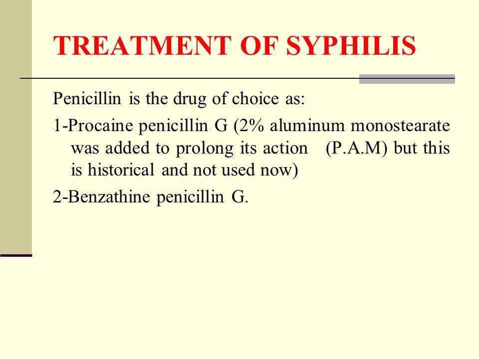 TREATMENT OF SYPHILIS Penicillin is the drug of choice as: 1-Procaine penicillin G (2% aluminum monostearate was added to prolong its action (P.A.M) but this is historical and not used now) 2-Benzathine penicillin G.