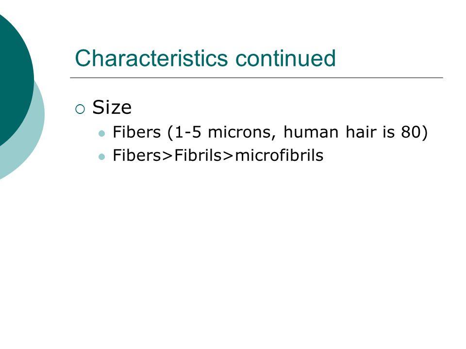 Characteristics continued  Size Fibers (1-5 microns, human hair is 80) Fibers>Fibrils>microfibrils