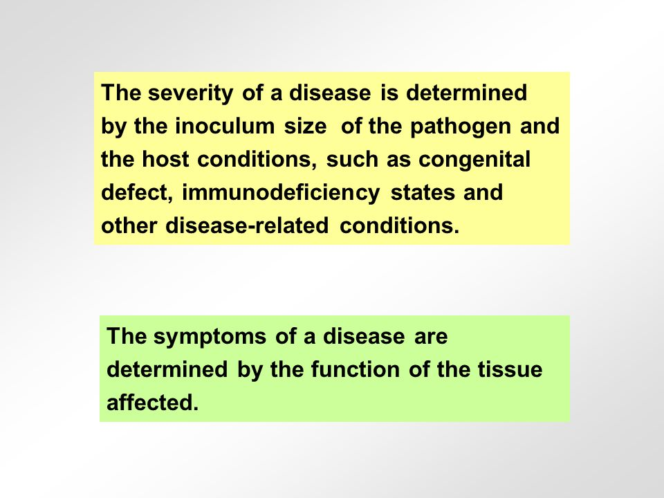 The severity of a disease is determined by the inoculum size of the pathogen and the host conditions, such as congenital defect, immunodeficiency states and other disease-related conditions.