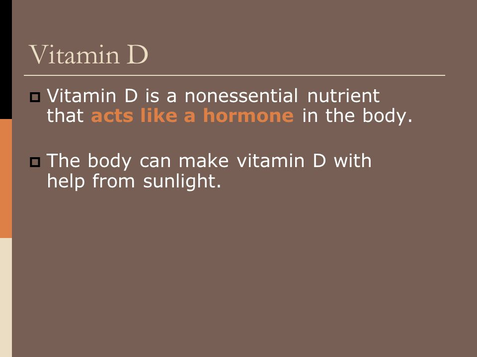 Vitamin D  Vitamin D is a nonessential nutrient that acts like a hormone in the body.  The body can make vitamin D with help from sunlight.
