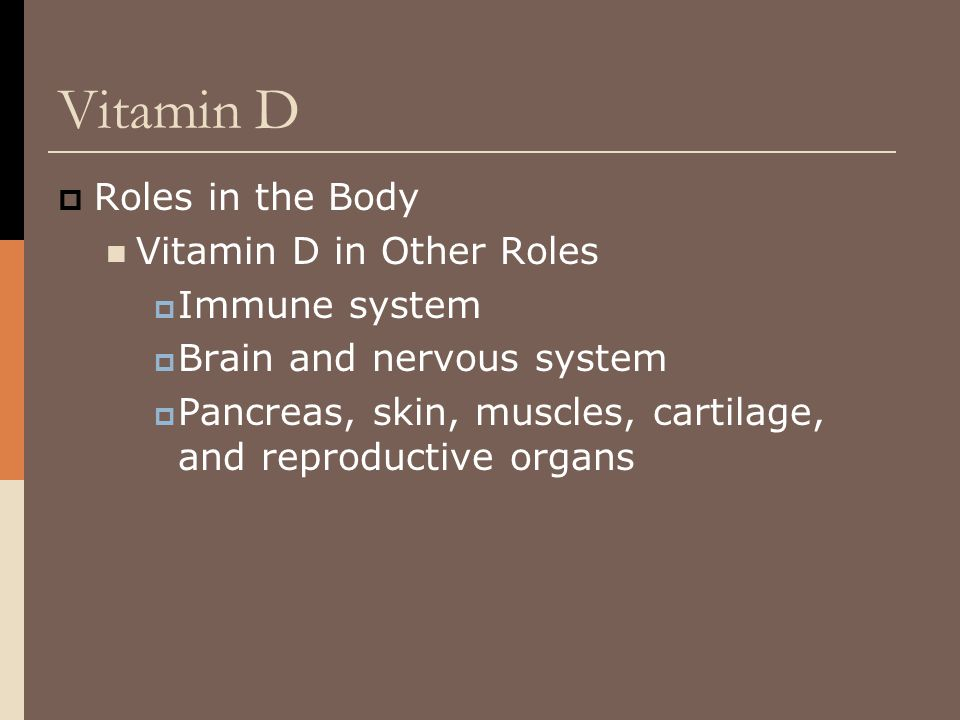  Roles in the Body Vitamin D in Other Roles  Immune system  Brain and nervous system  Pancreas, skin, muscles, cartilage, and reproductive organs
