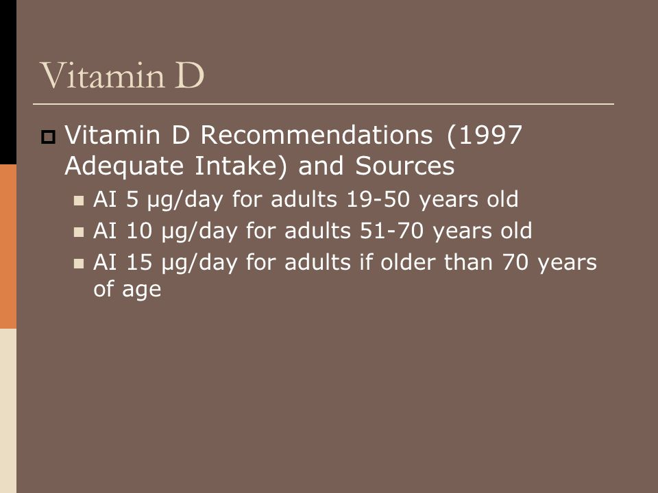 Vitamin D  Vitamin D Recommendations (1997 Adequate Intake) and Sources AI 5 μg/day for adults 19-50 years old AI 10 μg/day for adults 51-70 years ol