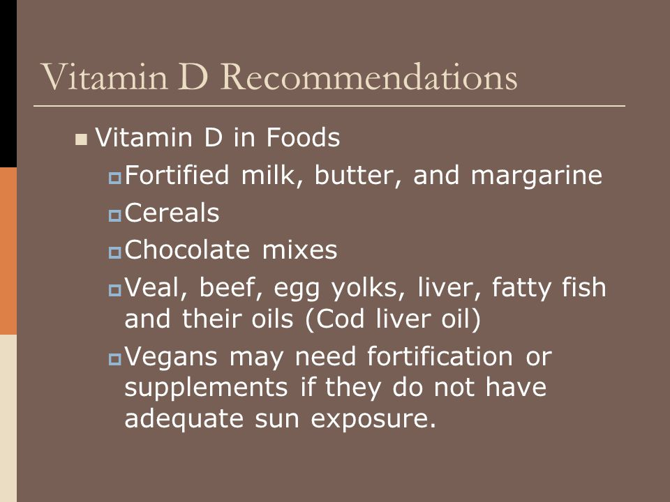 Vitamin D Recommendations Vitamin D in Foods  Fortified milk, butter, and margarine  Cereals  Chocolate mixes  Veal, beef, egg yolks, liver, fatty fish and their oils (Cod liver oil)  Vegans may need fortification or supplements if they do not have adequate sun exposure.
