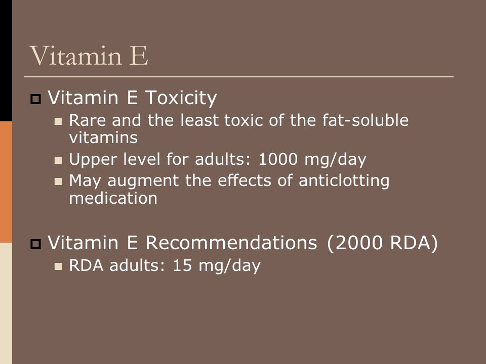 Vitamin E  Vitamin E Toxicity Rare and the least toxic of the fat-soluble vitamins Upper level for adults: 1000 mg/day May augment the effects of ant