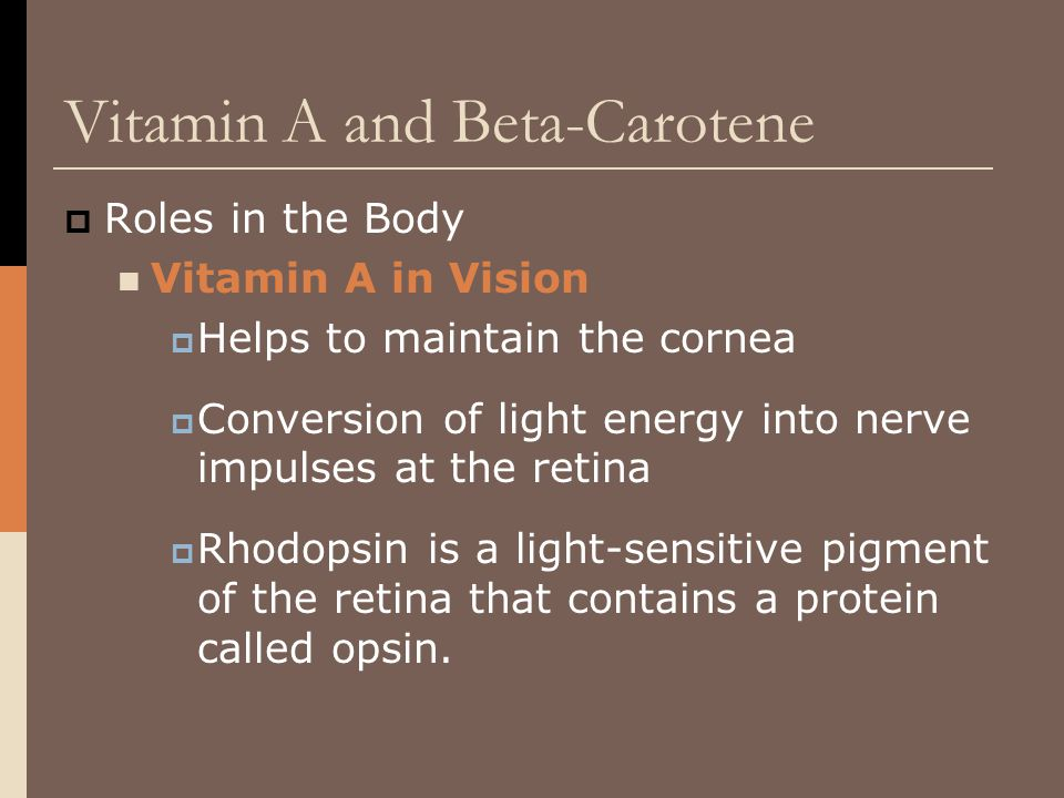 Vitamin A and Beta-Carotene  Roles in the Body Vitamin A in Vision  Helps to maintain the cornea  Conversion of light energy into nerve impulses at
