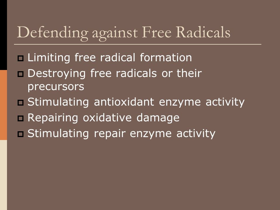 Defending against Free Radicals  Limiting free radical formation  Destroying free radicals or their precursors  Stimulating antioxidant enzyme acti