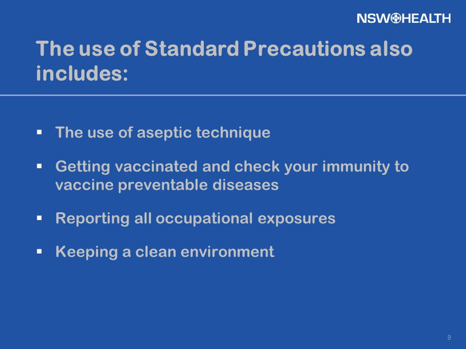 9 The use of Standard Precautions also includes:  The use of aseptic technique  Getting vaccinated and check your immunity to vaccine preventable di