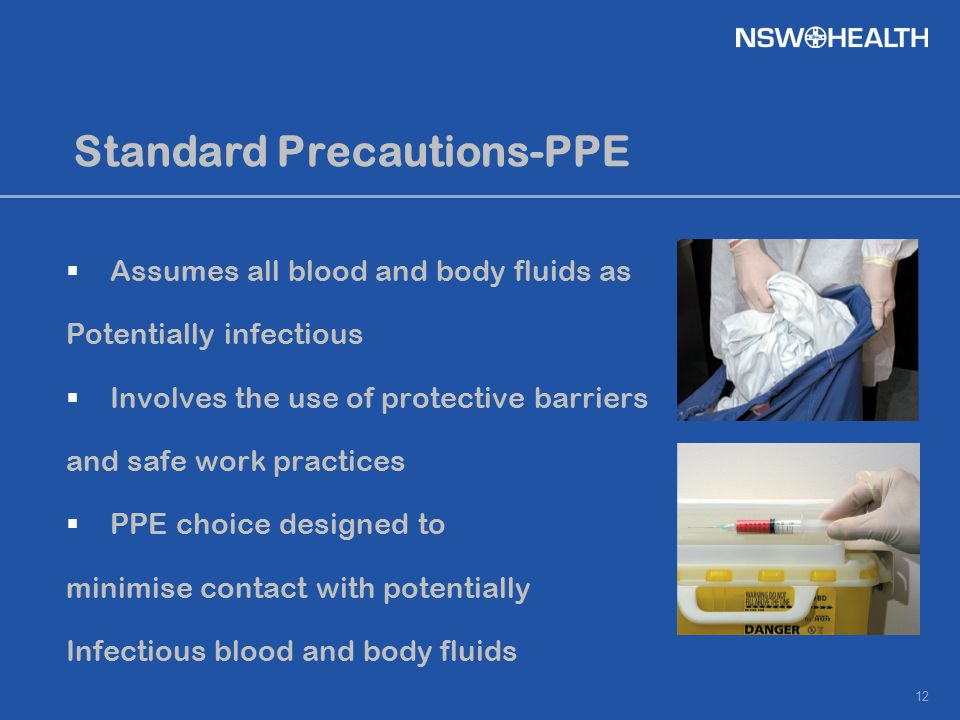 12 Standard Precautions-PPE  Assumes all blood and body fluids as Potentially infectious  Involves the use of protective barriers and safe work prac