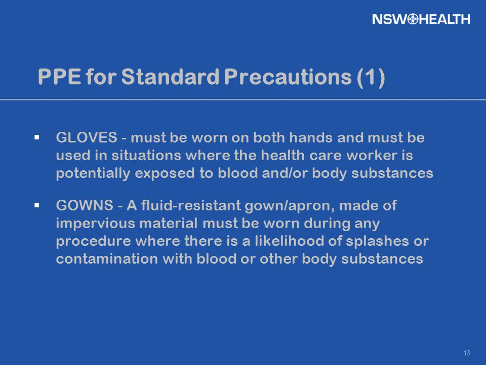 13 PPE for Standard Precautions (1)  GLOVES - must be worn on both hands and must be used in situations where the health care worker is potentially e