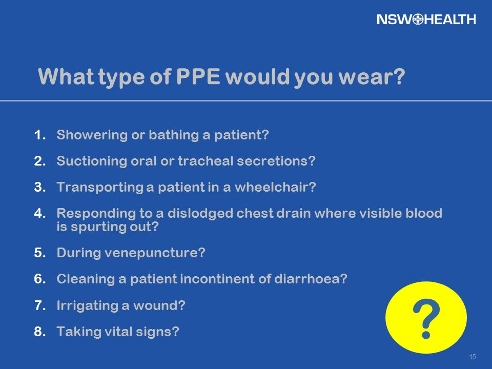 15 What type of PPE would you wear? 1.Showering or bathing a patient? 2.Suctioning oral or tracheal secretions? 3.Transporting a patient in a wheelcha
