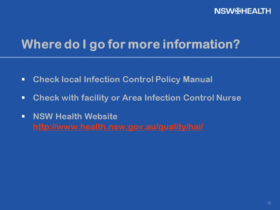 16 Where do I go for more information?  Check local Infection Control Policy Manual  Check with facility or Area Infection Control Nurse  NSW Healt