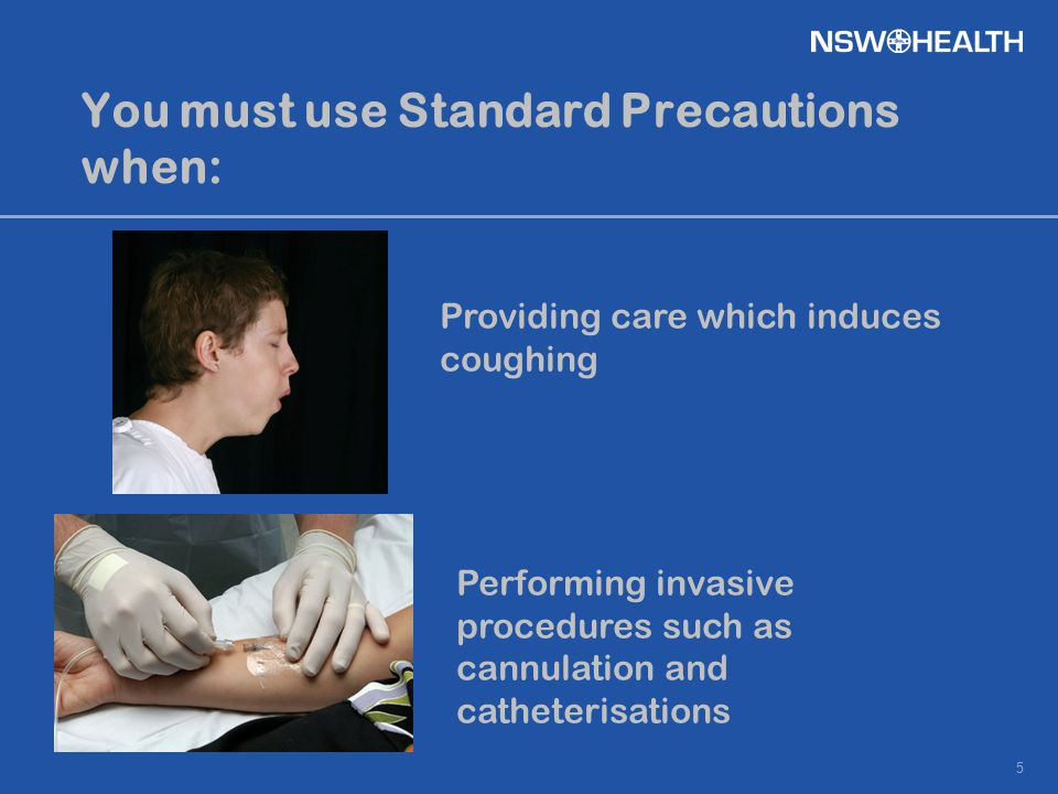 5 You must use Standard Precautions when: Providing care which induces coughing Performing invasive procedures such as cannulation and catheterisation