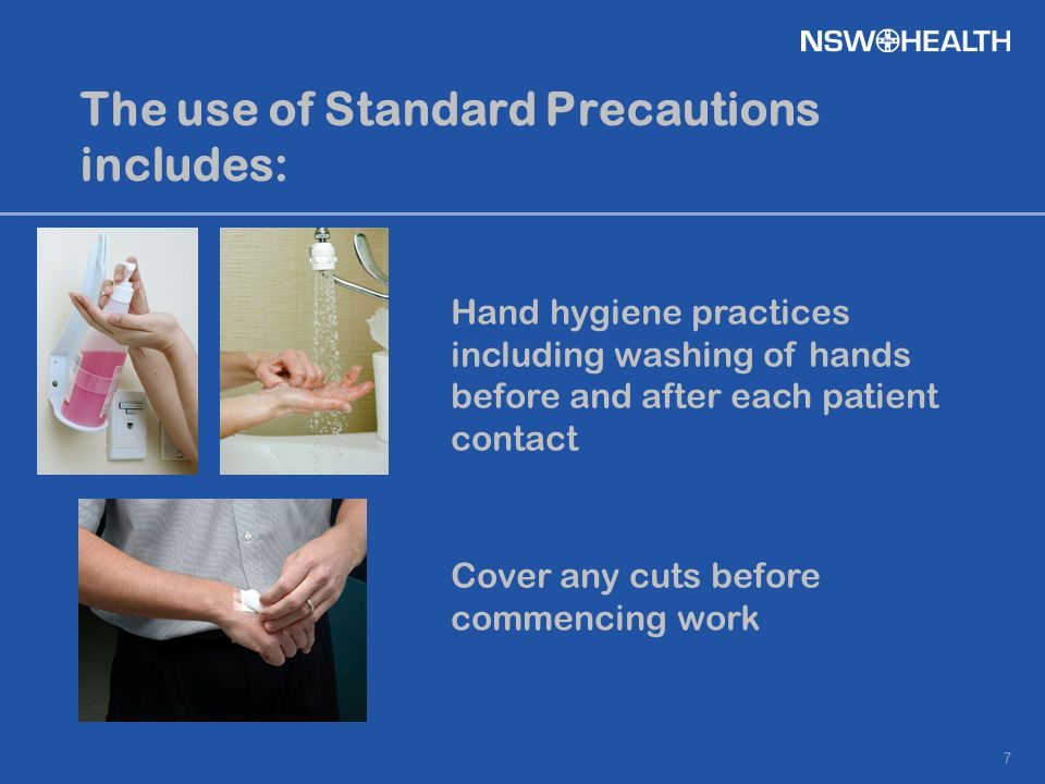 7 The use of Standard Precautions includes: Hand hygiene practices including washing of hands before and after each patient contact Cover any cuts bef