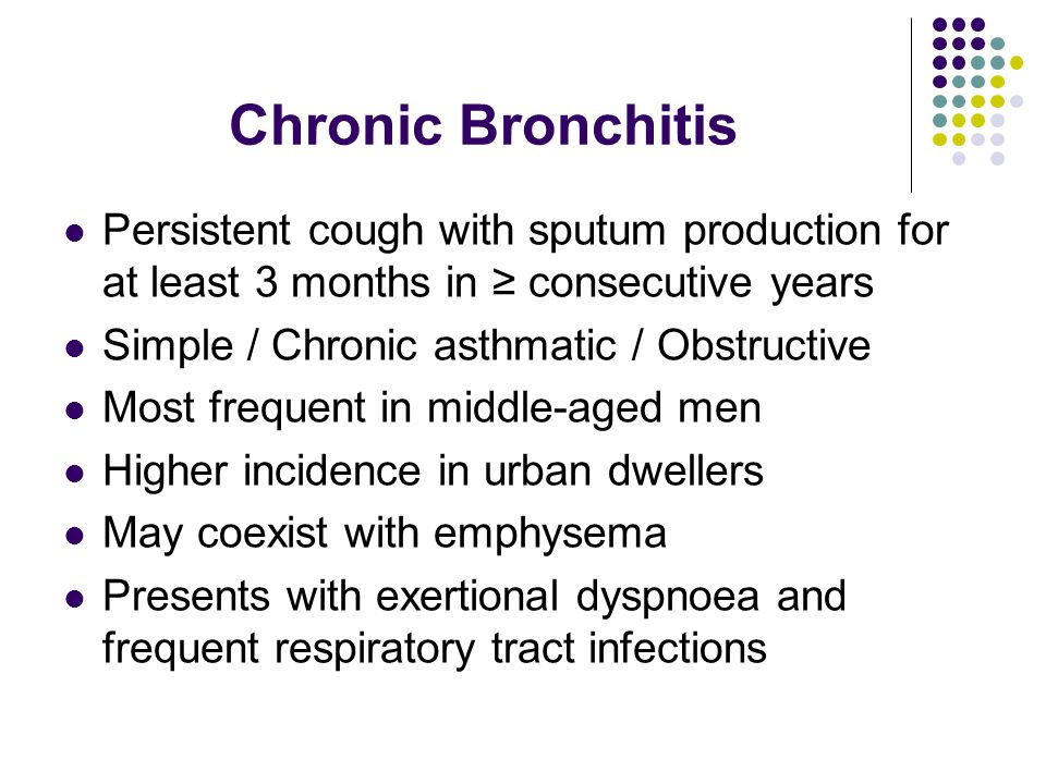 Chronic Bronchitis Persistent cough with sputum production for at least 3 months in ≥ consecutive years Simple / Chronic asthmatic / Obstructive Most frequent in middle-aged men Higher incidence in urban dwellers May coexist with emphysema Presents with exertional dyspnoea and frequent respiratory tract infections