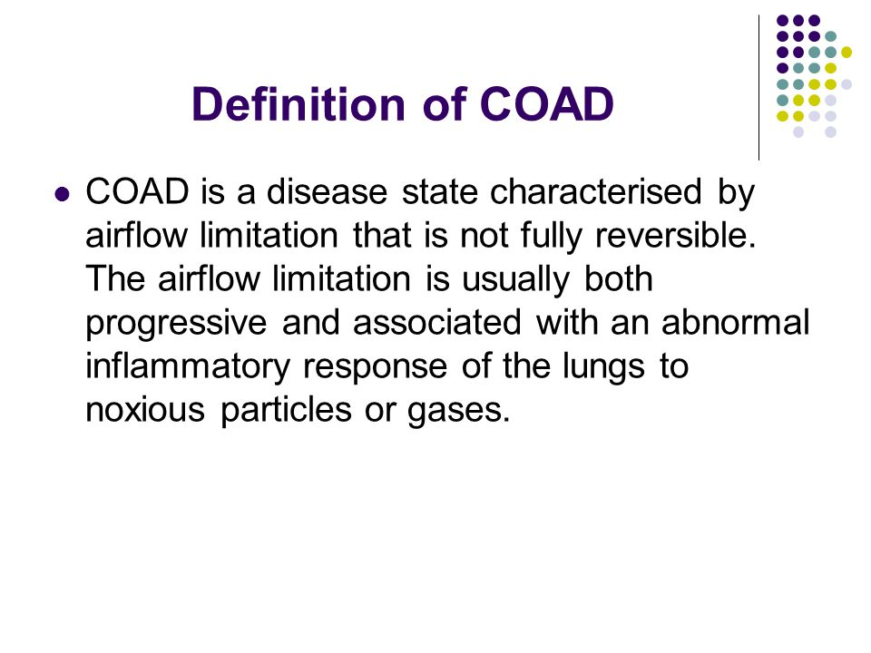 Definition of COAD COAD is a disease state characterised by airflow limitation that is not fully reversible.