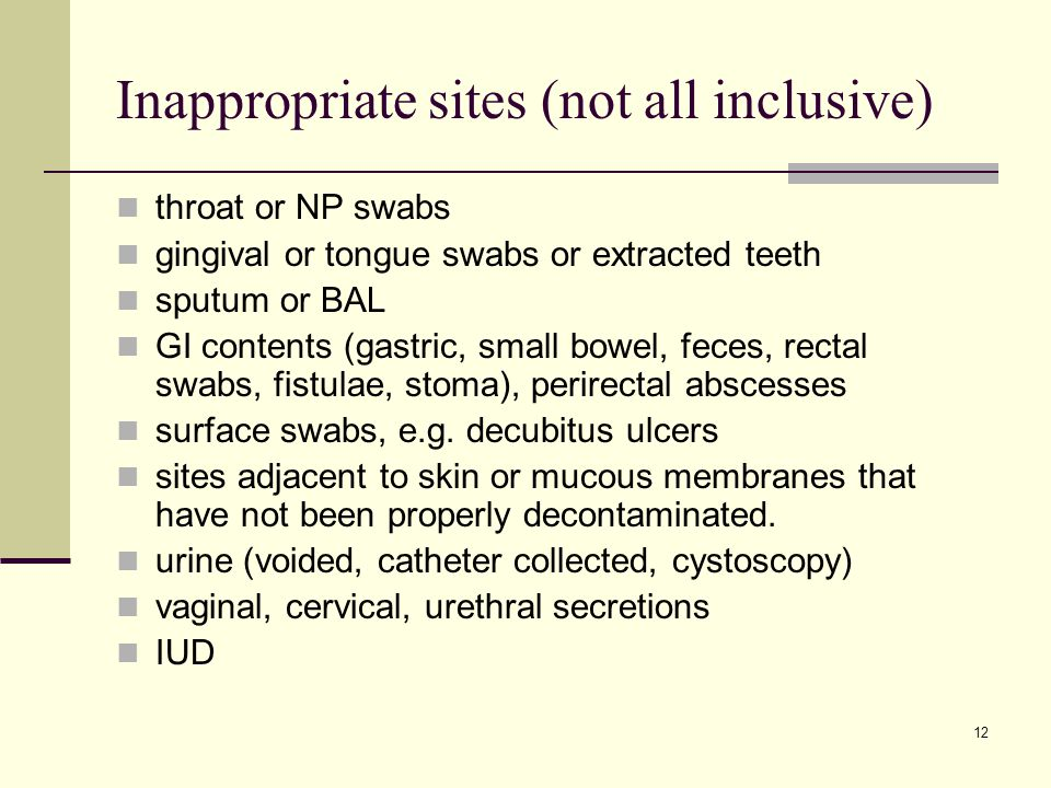 12 Inappropriate sites (not all inclusive) throat or NP swabs gingival or tongue swabs or extracted teeth sputum or BAL GI contents (gastric, small bo