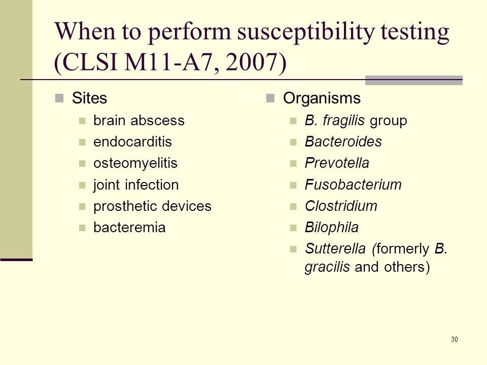 30 When to perform susceptibility testing (CLSI M11-A7, 2007) Sites brain abscess endocarditis osteomyelitis joint infection prosthetic devices bacter