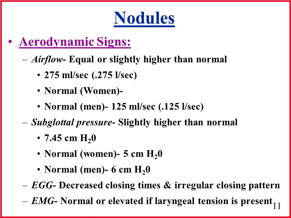 11 Nodules Aerodynamic Signs: –Airflow- Equal or slightly higher than normal 275 ml/sec (.275 l/sec) Normal (Women)- Normal (men)- 125 ml/sec (.125 l/sec) –Subglottal pressure- Slightly higher than normal 7.45 cm H 2 0 Normal (women)- 5 cm H 2 0 Normal (men)- 6 cm H 2 0 –EGG- Decreased closing times & irregular closing pattern –EMG- Normal or elevated if laryngeal tension is present