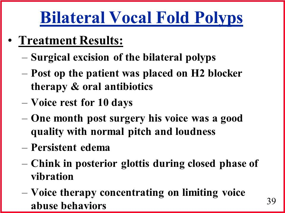 39 Bilateral Vocal Fold Polyps Treatment Results: –Surgical excision of the bilateral polyps –Post op the patient was placed on H2 blocker therapy & o