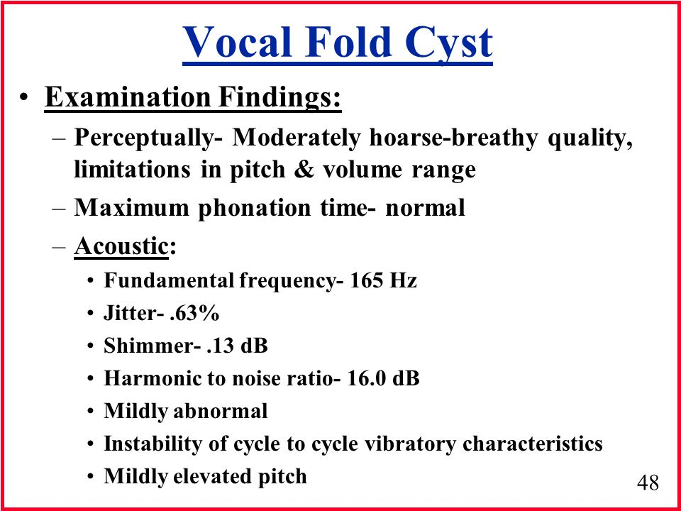 48 Vocal Fold Cyst Examination Findings: –Perceptually- Moderately hoarse-breathy quality, limitations in pitch & volume range –Maximum phonation time