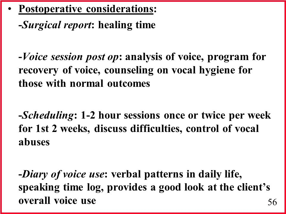 56 Postoperative considerations: -Surgical report: healing time -Voice session post op: analysis of voice, program for recovery of voice, counseling o