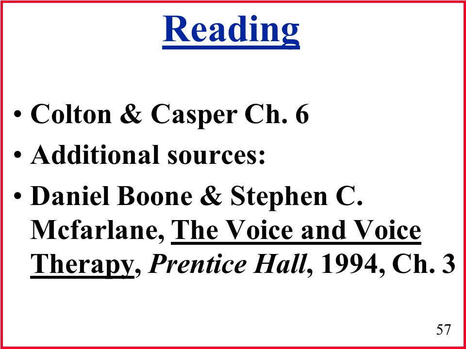 57 Reading Colton & Casper Ch. 6 Additional sources: Daniel Boone & Stephen C. Mcfarlane, The Voice and Voice Therapy, Prentice Hall, 1994, Ch. 3