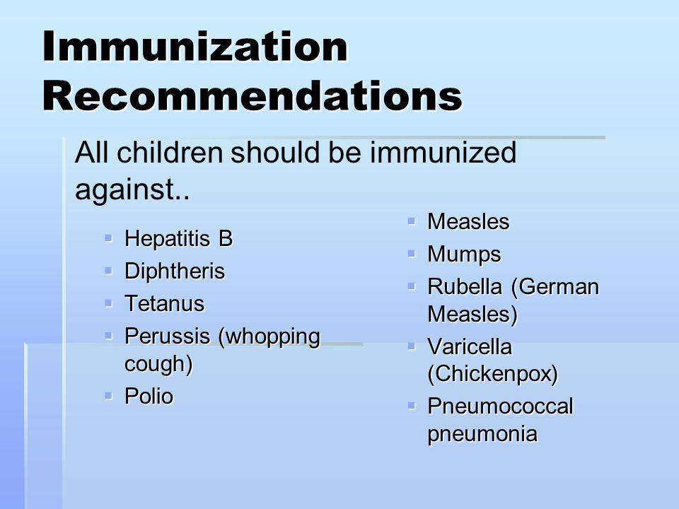 Immunization Recommendations  Hepatitis B  Diphtheris  Tetanus  Perussis (whopping cough)  Polio  Measles  Mumps  Rubella (German Measles)  V